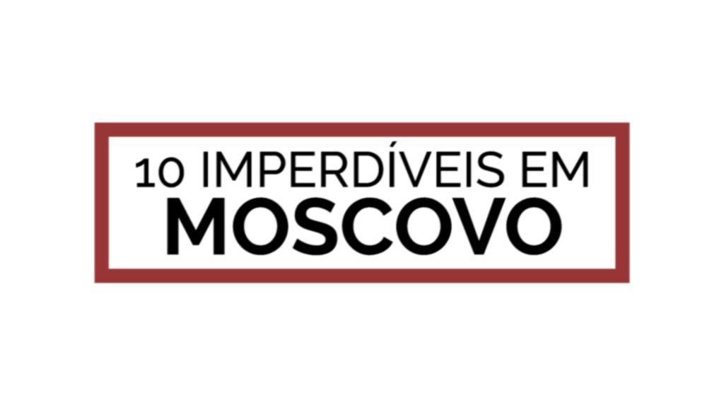 10 IMPERDIVEIS EM MOSCOVO STILL
